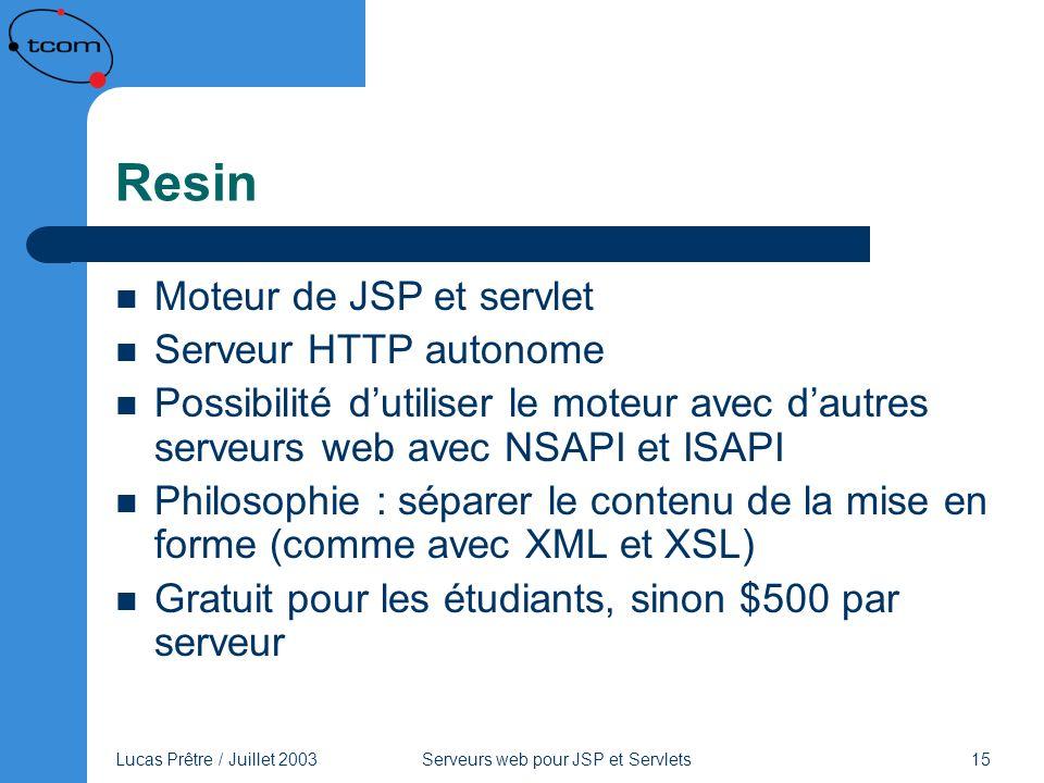 Lucas Prêtre / Juillet 2003 Serveurs web pour JSP et Servlets 15 Resin Moteur de JSP et servlet Serveur HTTP autonome Possibilité dutiliser le moteur
