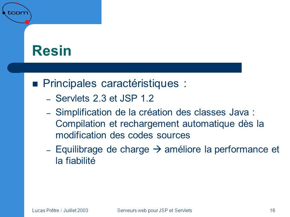 Lucas Prêtre / Juillet 2003 Serveurs web pour JSP et Servlets 16 Resin Principales caractéristiques : – Servlets 2.3 et JSP 1.2 – Simplification de la