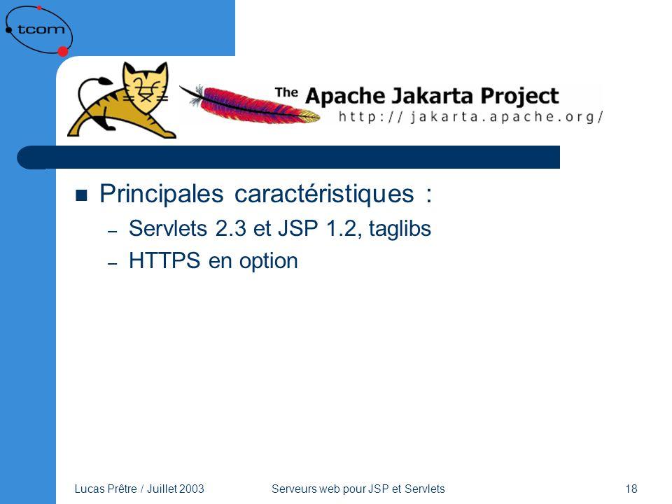 Lucas Prêtre / Juillet 2003 Serveurs web pour JSP et Servlets 18 Tomcat Principales caractéristiques : – Servlets 2.3 et JSP 1.2, taglibs – HTTPS en o