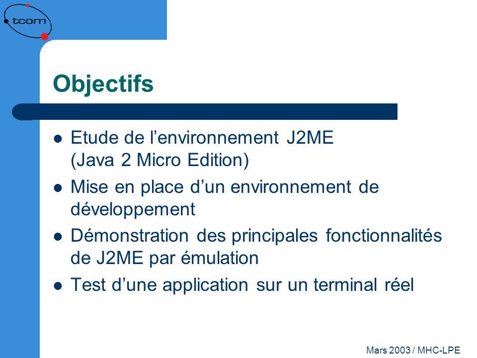 Mars 2003 / MHC-LPE Objectifs Etude de lenvironnement J2ME (Java 2 Micro Edition) Mise en place dun environnement de développement Démonstration des p