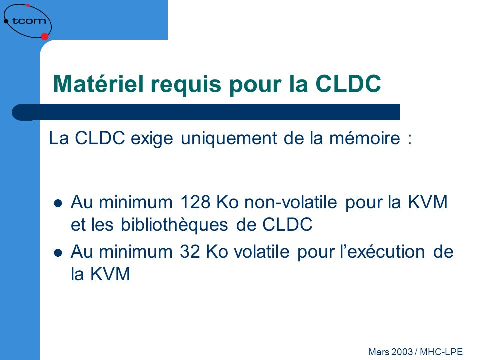 Mars 2003 / MHC-LPE Limitations de la CLDC Pas de types float ni de double Pas de JNI Chargeurs de classes non définissables Pas de paquetage java.lang.reflect Pas de groupes de Threads ni de Threads démons La méthode Object.finalize() nexiste pas Pas de références faibles (weak references) Gestion des erreurs limitée