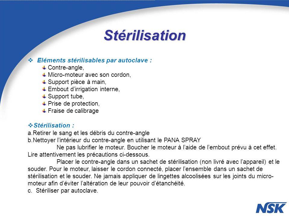 Stérilisation Eléments stérilisables par autoclave : Contre-angle, Micro-moteur avec son cordon, Support pièce à main, Embout dirrigation interne, Support tube, Prise de protection, Fraise de calibrage Stérilisation : a.Retirer le sang et les débris du contre-angle b.Nettoyer lintérieur du contre-angle en utilisant le PANA SPRAY Ne pas lubrifier le moteur.