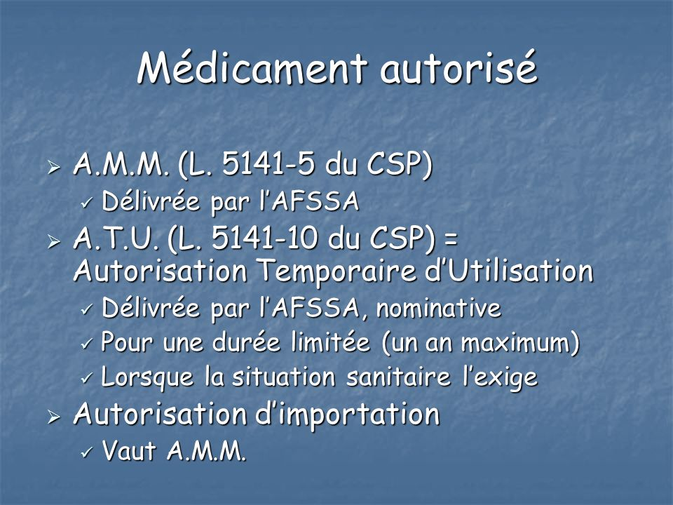 Médicament autorisé A.M.M. (L. 5141-5 du CSP) A.M.M. (L. 5141-5 du CSP) Délivrée par lAFSSA Délivrée par lAFSSA A.T.U. (L. 5141-10 du CSP) = Autorisat