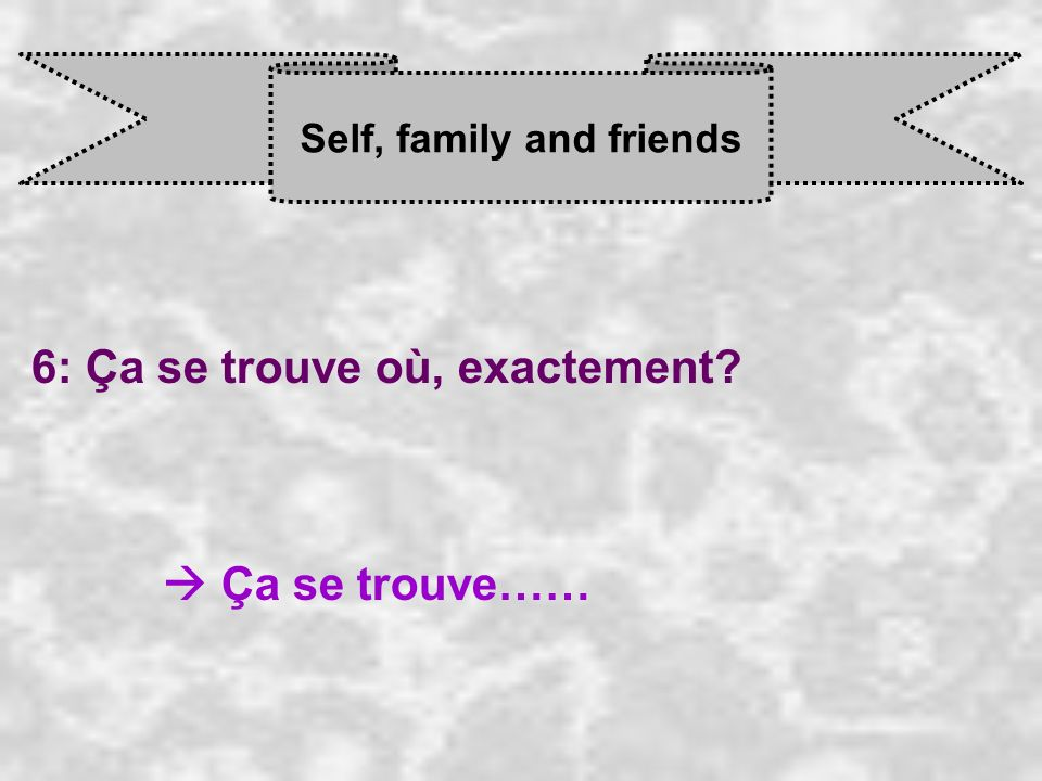 Self, family and friends 6: Ça se trouve où, exactement Ça se trouve……