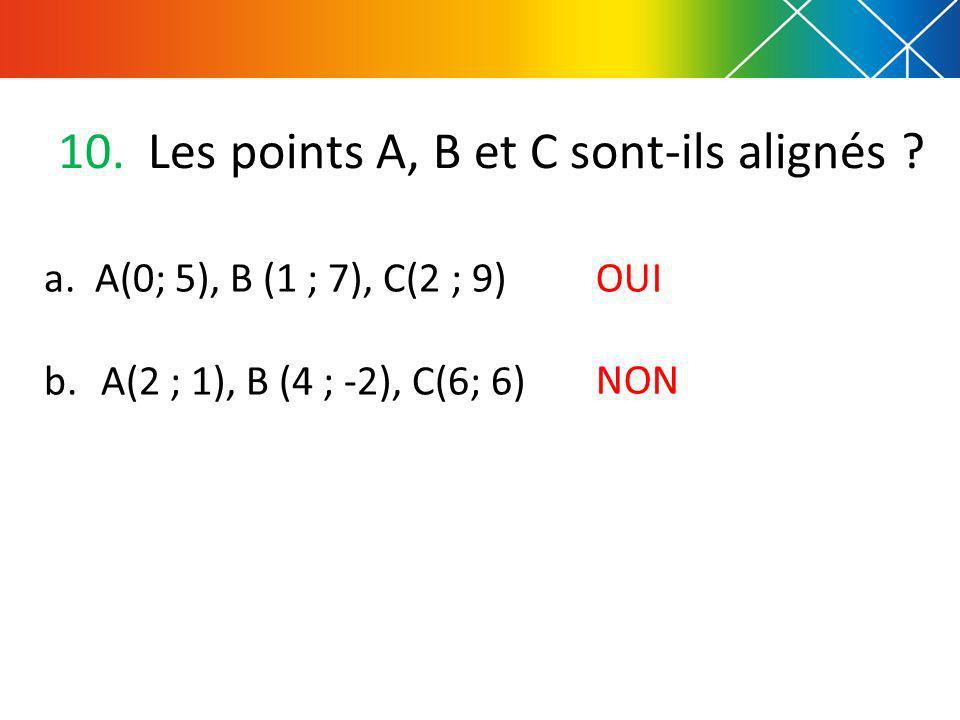 10. Les points A, B et C sont-ils alignés ? a. A(0; 5), B (1 ; 7), C(2 ; 9) b. A(2 ; 1), B (4 ; -2), C(6; 6) OUI NON