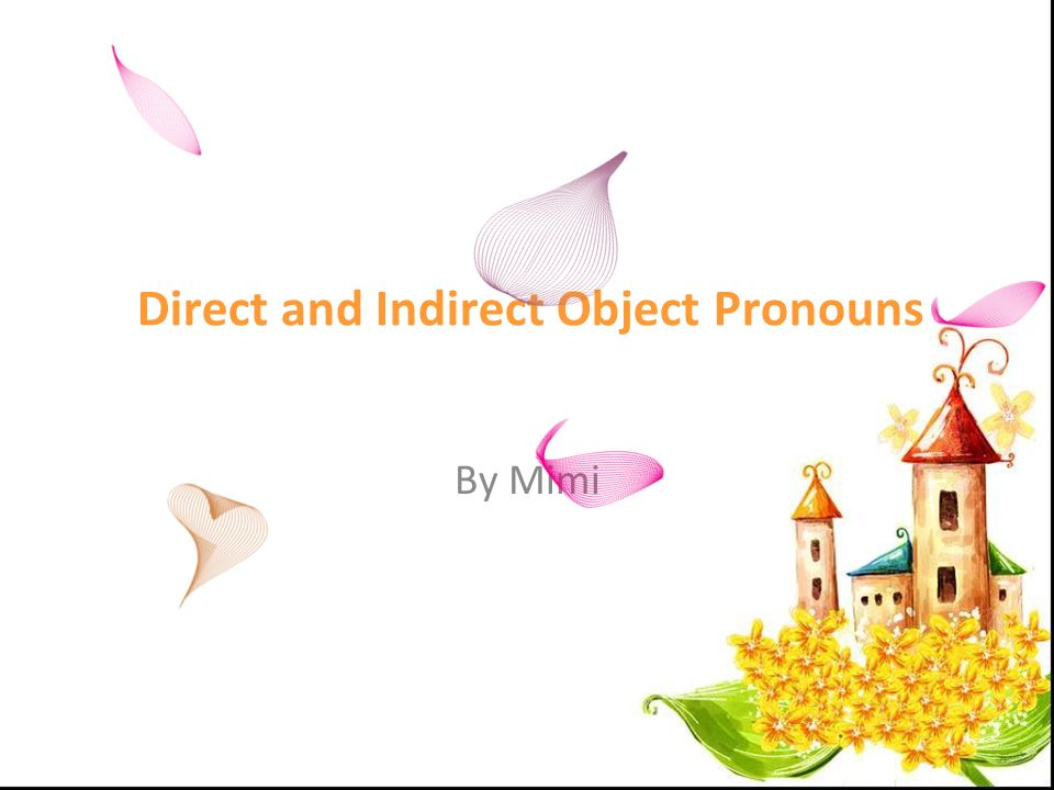 Direct and Indirect Object Pronouns French (Direct object pronouns) English (Direct object pronouns) French (Indirect object pronouns) English (Indirect object pronouns ) Me / m Me Me / m Me Te / t You Te / t You Le / la / l Him/her/itLuiHim/her NousUsNousUs VousYouVousYou LesThemLeurthem