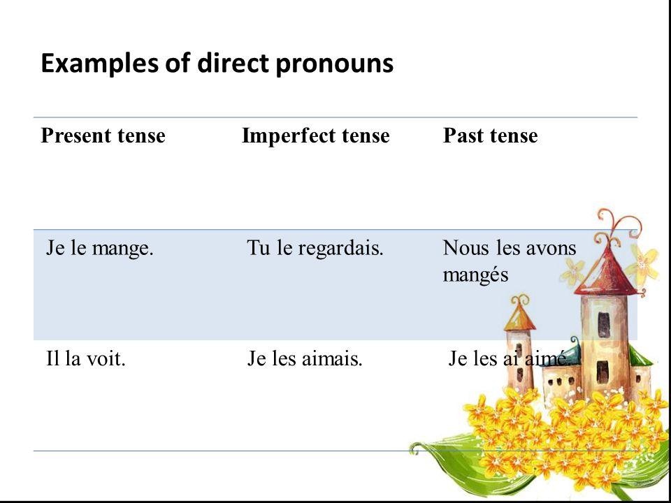 Examples of direct pronouns Present tenseImperfect tensePast tense Je le mange. Tu le regardais.Nous les avons mangés Il la voit. Je les aimais. Je le