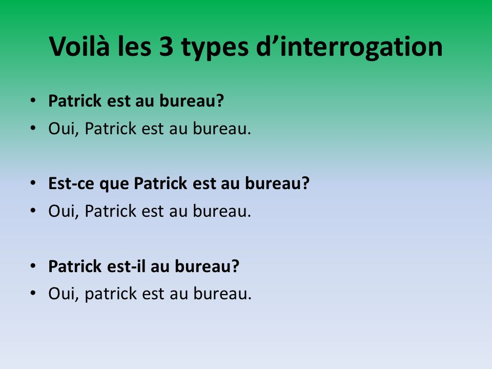 Voilà les 3 types dinterrogation Patrick est au bureau? Oui, Patrick est au bureau. Est-ce que Patrick est au bureau? Oui, Patrick est au bureau. Patr