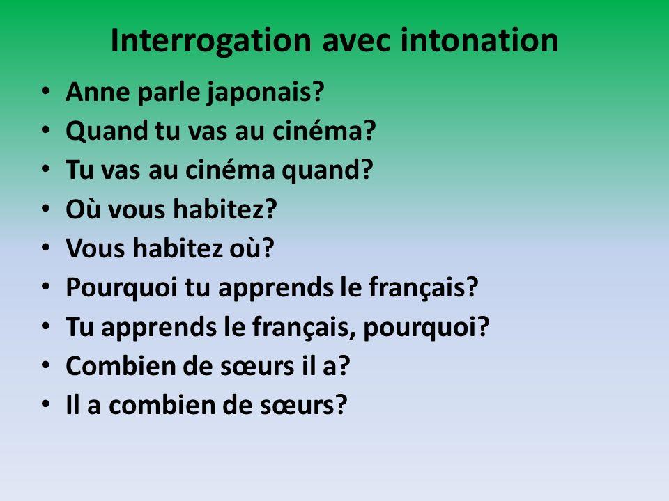 Interrogation avec intonation Anne parle japonais? Quand tu vas au cinéma? Tu vas au cinéma quand? Où vous habitez? Vous habitez où? Pourquoi tu appre