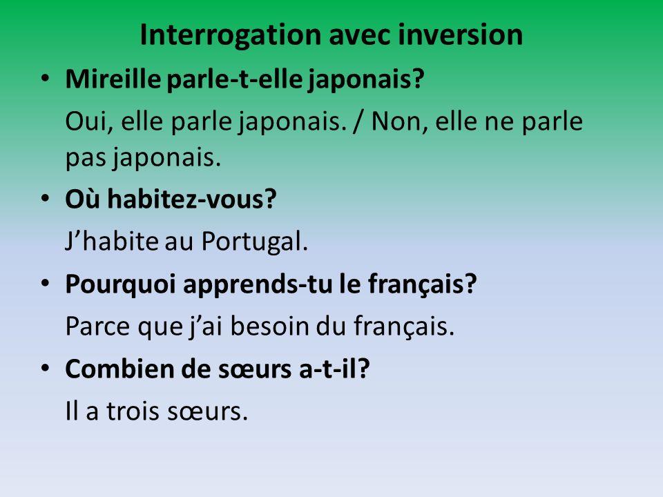 Interrogation avec inversion Mireille parle-t-elle japonais? Oui, elle parle japonais. / Non, elle ne parle pas japonais. Où habitez-vous? Jhabite au