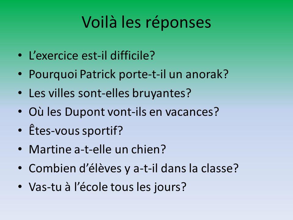 Voilà les réponses Lexercice est-il difficile? Pourquoi Patrick porte-t-il un anorak? Les villes sont-elles bruyantes? Où les Dupont vont-ils en vacan