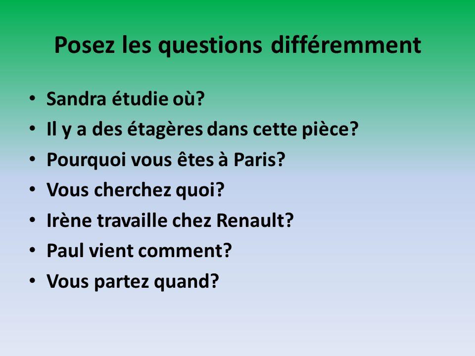 Posez les questions différemment Sandra étudie où? Il y a des étagères dans cette pièce? Pourquoi vous êtes à Paris? Vous cherchez quoi? Irène travail