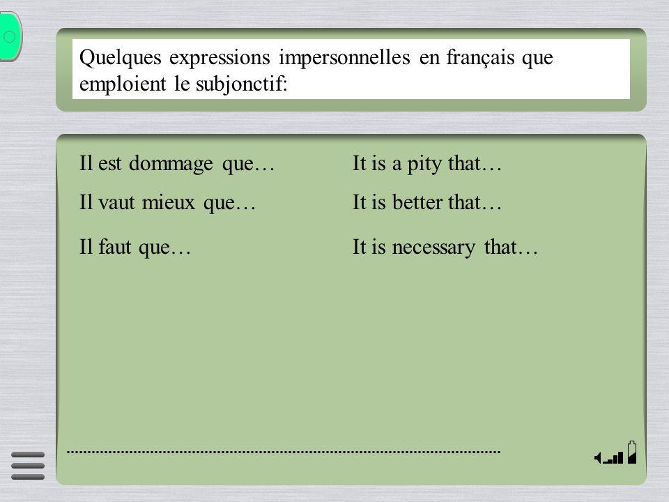 Quelques expressions impersonnelles en français que emploient le subjonctif: Il est dommage que… Il vaut mieux que… Il faut que… It is a pity that… It
