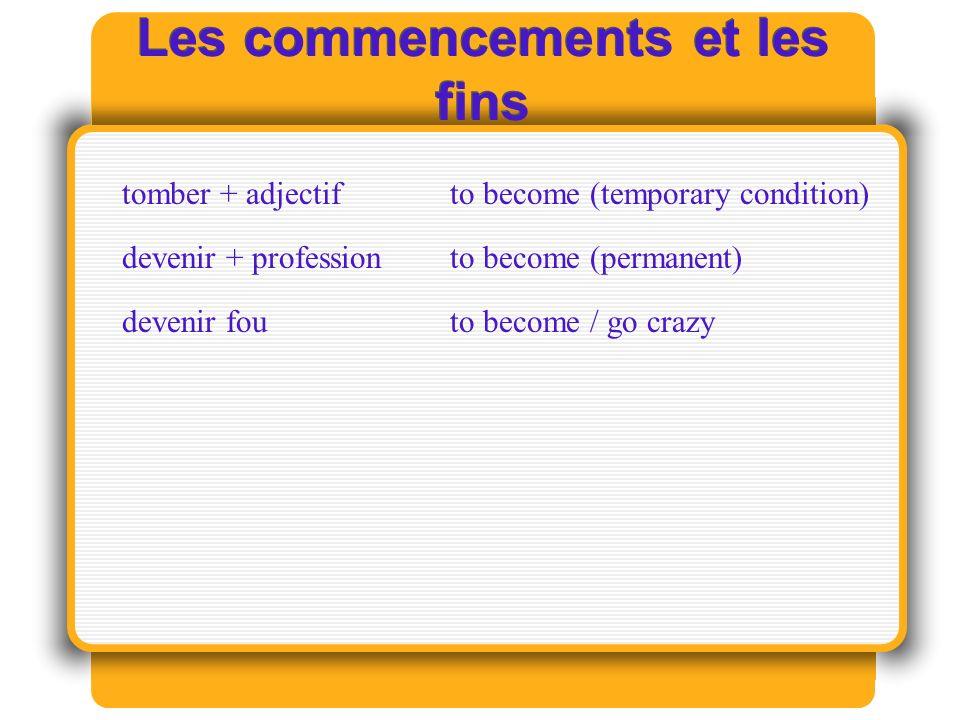 Les commencements et les fins tomber + adjectifto become (temporary condition) devenir + professionto become (permanent) devenir fouto become / go crazy