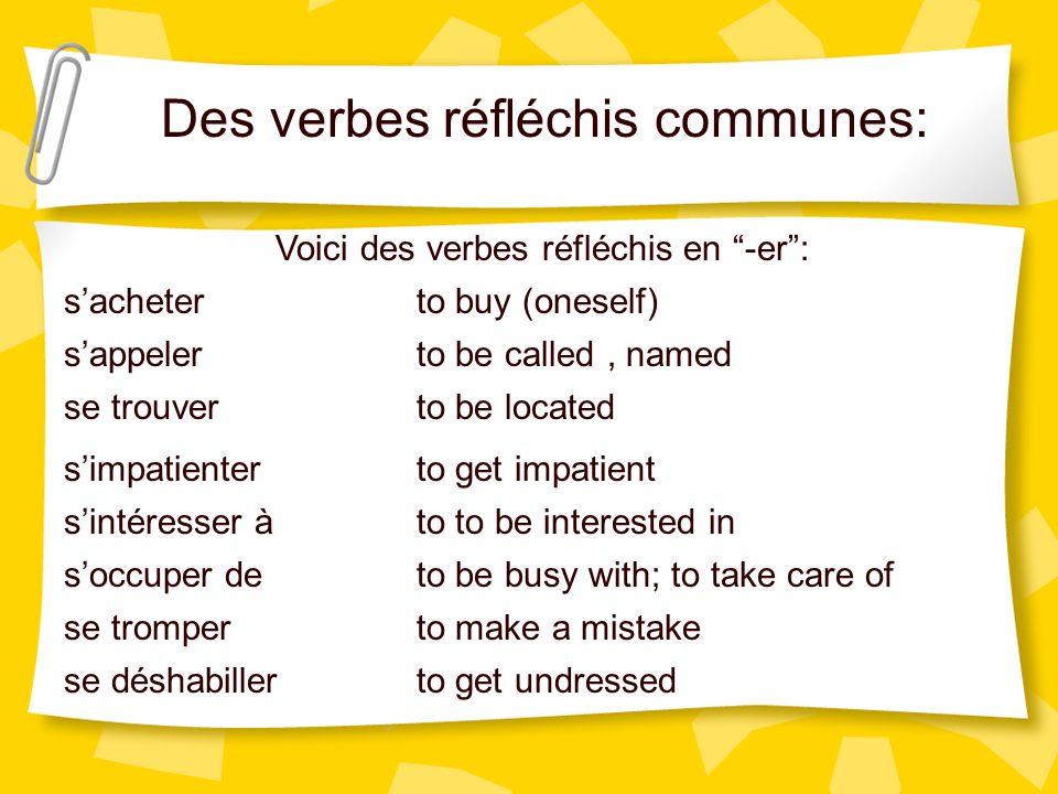 Des verbes réfléchis communes: Voici des verbes réfléchis en -er: sappeler se trouver simpatienter sintéresser à soccuper de se tromper to be called,