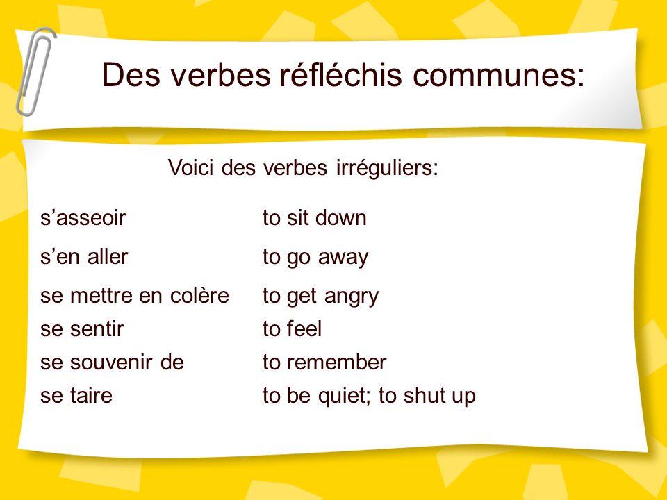 Des verbes réfléchis communes: Voici des verbes irréguliers: sasseoir sen aller se mettre en colère se sentir se souvenir de se taire to sit down to g