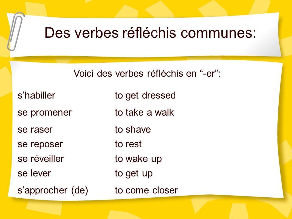 Des verbes réfléchis communes: Voici des verbes réfléchis en -er: shabiller se promener se raser se reposer se réveiller se lever sapprocher (de) to g