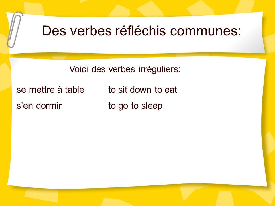 Des verbes réfléchis communes: Voici des verbes irréguliers: se mettre à table sen dormir to sit down to eat to go to sleep