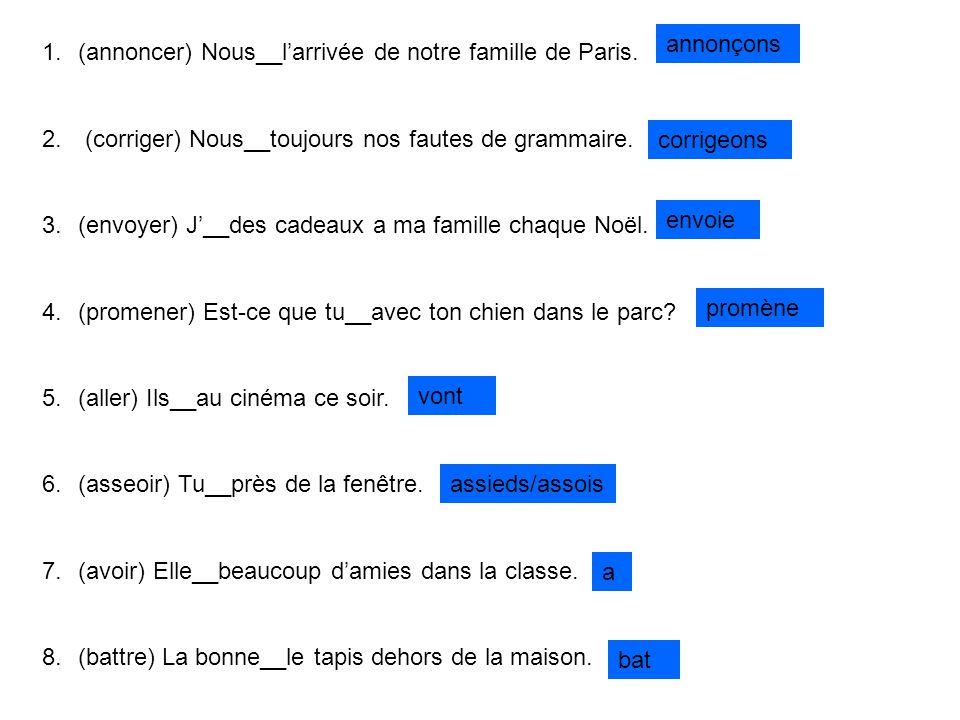 1.(annoncer) Nous__larrivée de notre famille de Paris. 2. (corriger) Nous__toujours nos fautes de grammaire. 3.(envoyer) J__des cadeaux a ma famille c