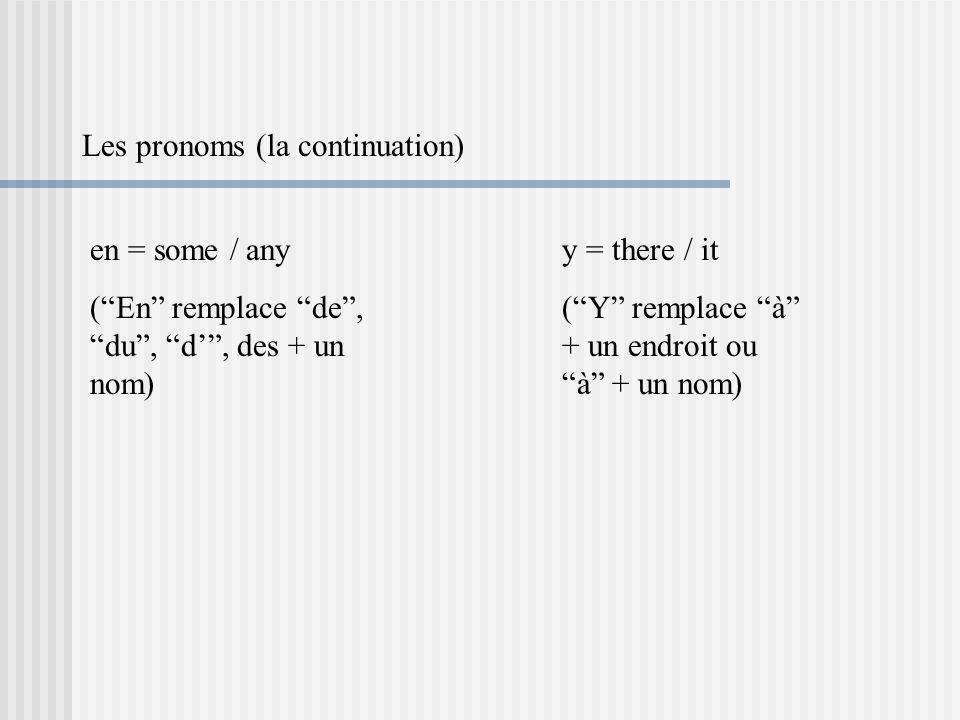 Les pronoms (la continuation) en = some / any (En remplace de, du, d, des + un nom) y = there / it (Y remplace à + un endroit ou à + un nom)