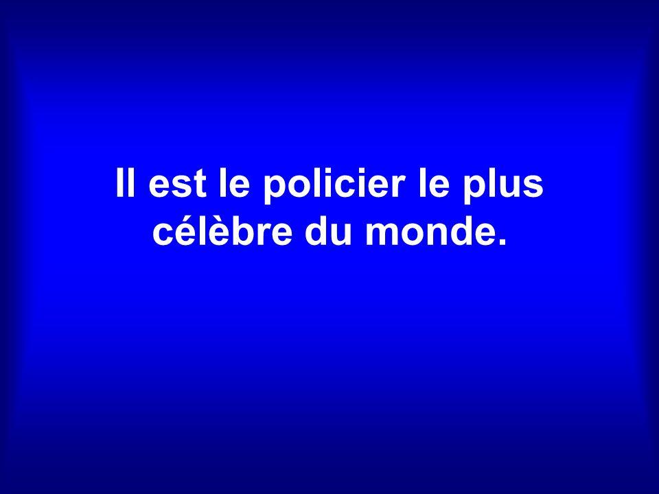Il est le policier le plus célèbre du monde.