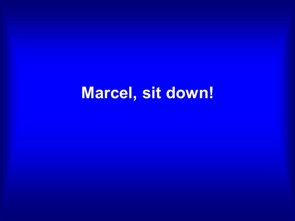 Marcel, sit down!