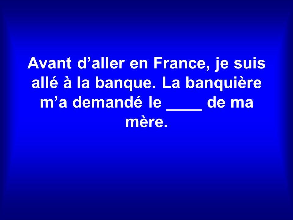 Avant daller en France, je suis allé à la banque. La banquière ma demandé le ____ de ma mère.