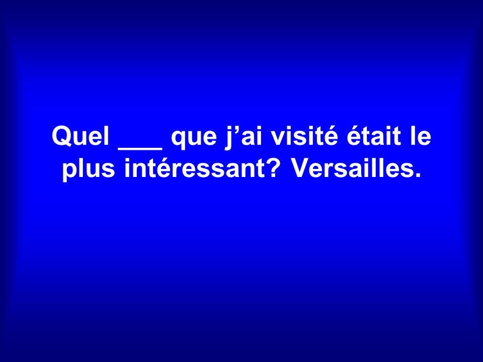 Quel ___ que jai visité était le plus intéressant? Versailles.