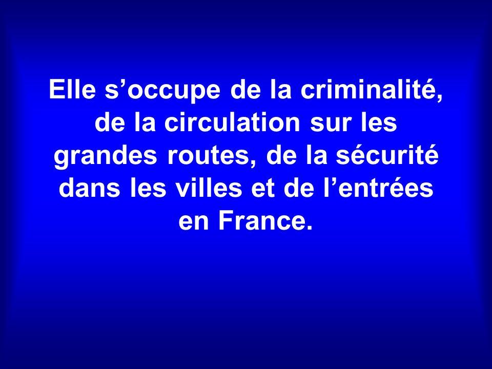 Elle soccupe de la criminalité, de la circulation sur les grandes routes, de la sécurité dans les villes et de lentrées en France.