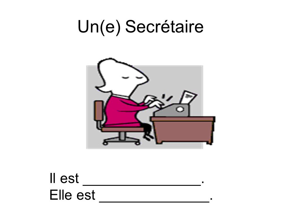 Un(e) Secrétaire Il est _______________. Elle est ______________.