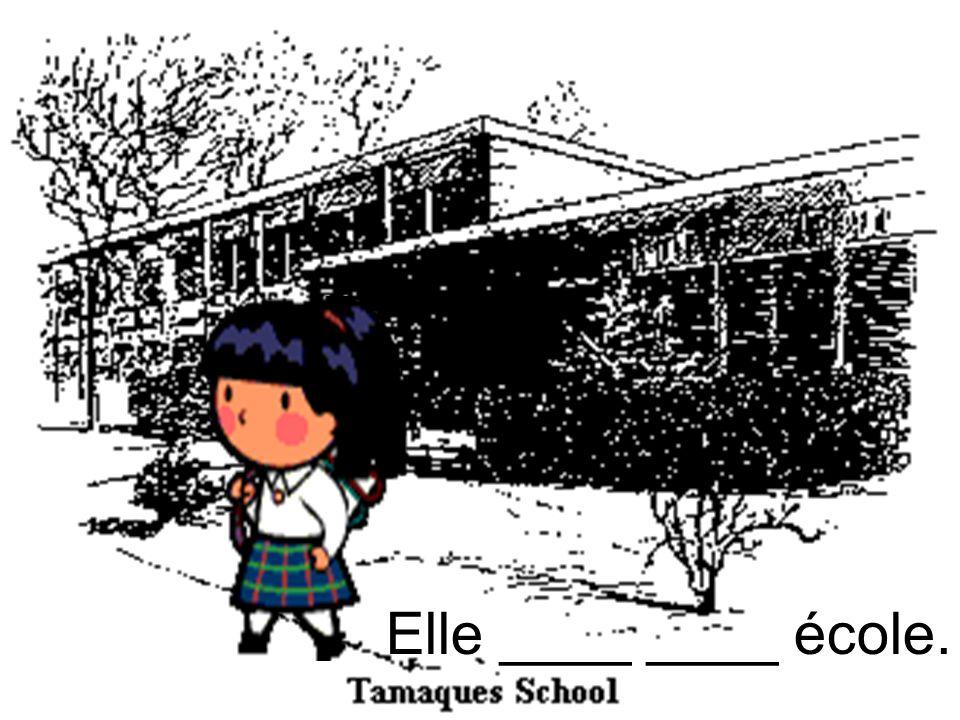 Elle ____ ____ école.