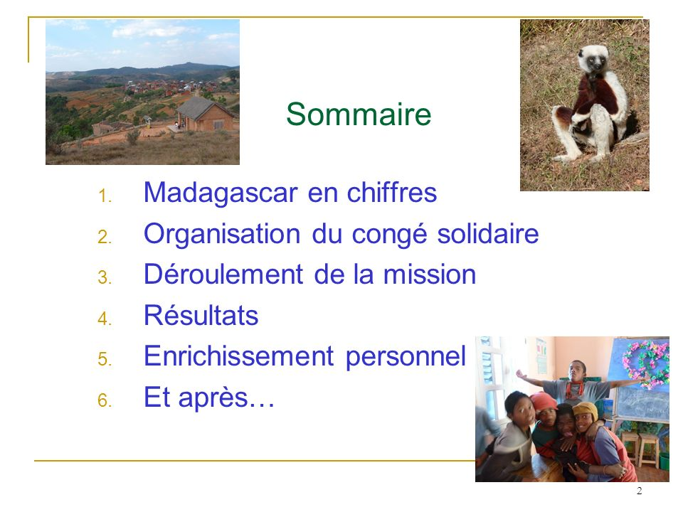 2 Sommaire 1. Madagascar en chiffres 2. Organisation du congé solidaire 3. Déroulement de la mission 4. Résultats 5. Enrichissement personnel 6. Et ap