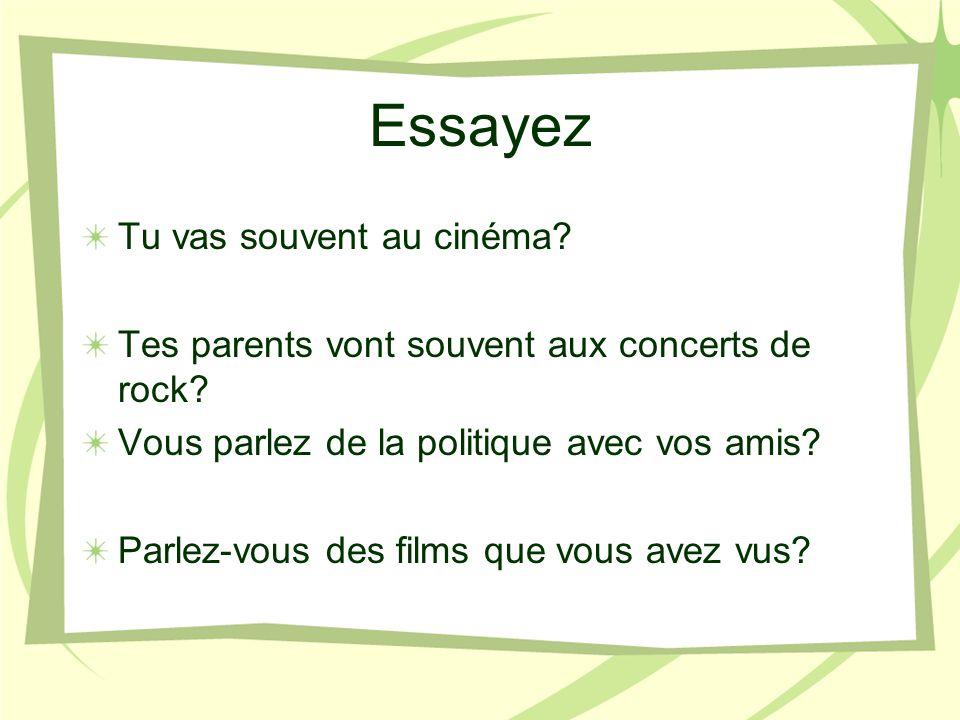 Essayez Tu vas souvent au cinéma? Tes parents vont souvent aux concerts de rock? Vous parlez de la politique avec vos amis? Parlez-vous des films que