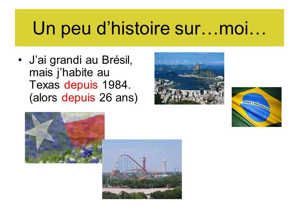 Un peu dhistoire sur…moi… Jai grandi au Brésil, mais jhabite au Texas depuis 1984.