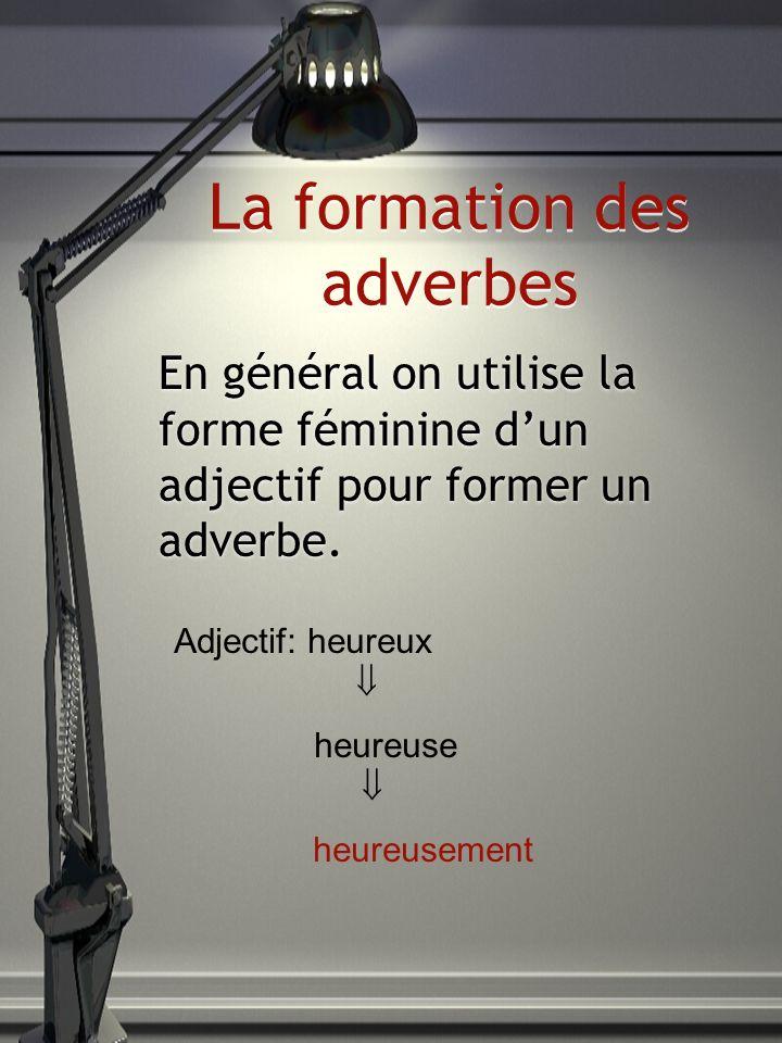 La formation des adverbes En général on utilise la forme féminine dun adjectif pour former un adverbe. Adjectif: heureux heureuse heureusement