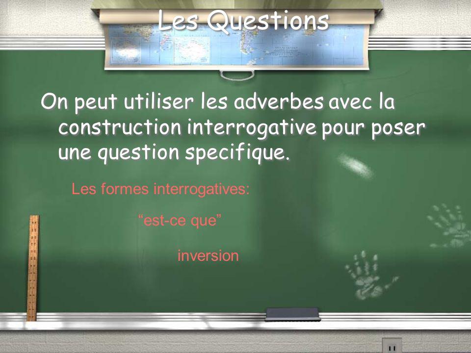 Les Questions On peut utiliser les adverbes avec la construction interrogative pour poser une question specifique.