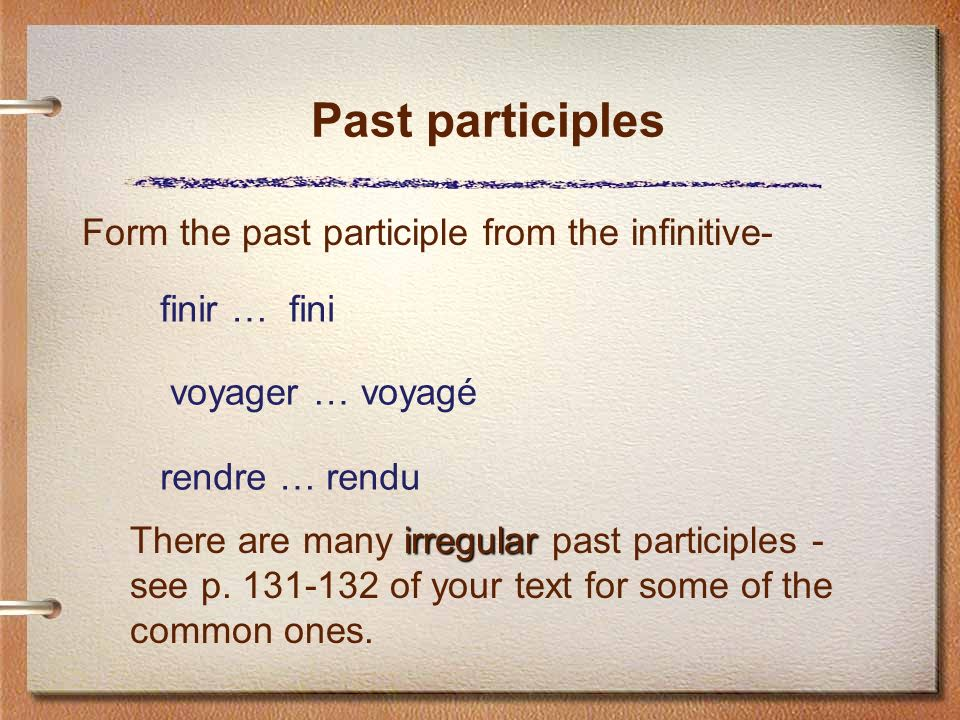 Past participles Form the past participle from the infinitive- finir … fini voyager … voyagé rendre … rendu irregular There are many irregular past participles - see p.