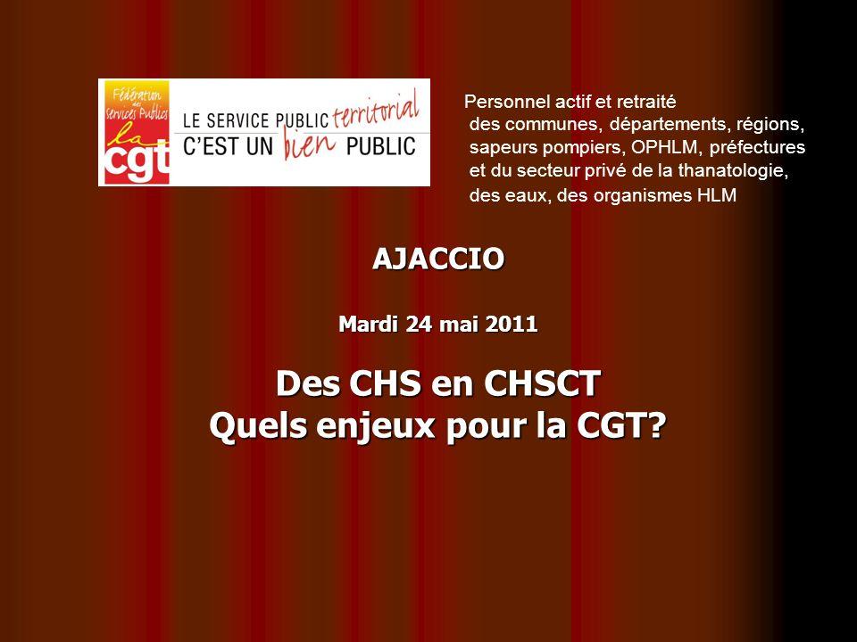 AJACCIO Mardi 24 mai 2011 Des CHS en CHSCT Quels enjeux pour la CGT? Personnel actif et retraité des communes, départements, régions, sapeurs pompiers