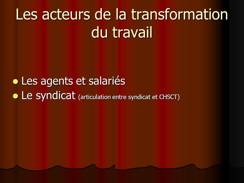 Les acteurs de la transformation du travail Les agents et salariés Les agents et salariés Le syndicat (articulation entre syndicat et CHSCT) Le syndic