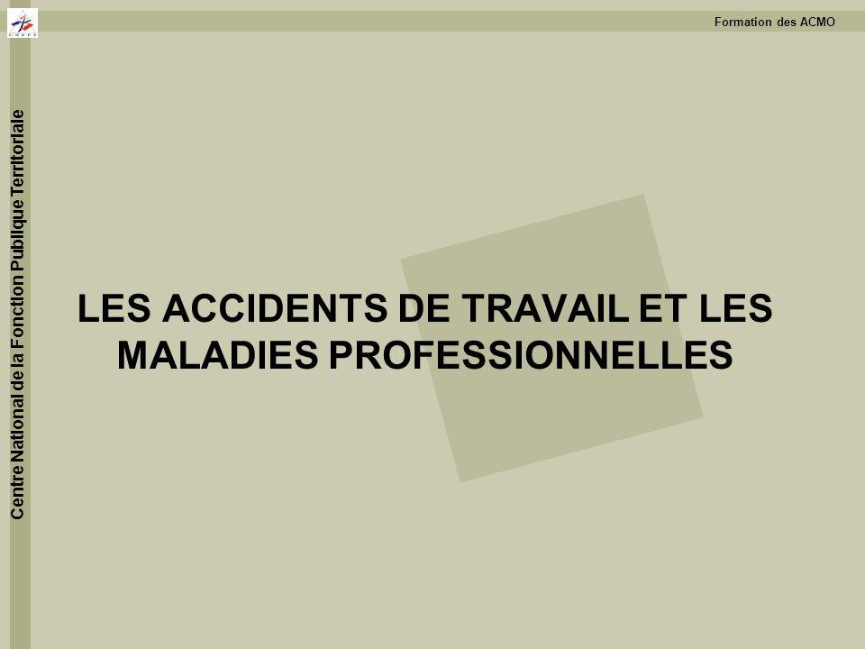 Formation des ACMO Centre National de la Fonction Publique Territoriale LES ACCIDENTS DE TRAVAIL ET LES MALADIES PROFESSIONNELLES