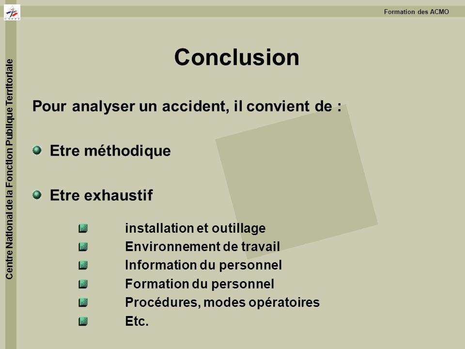 Formation des ACMO Centre National de la Fonction Publique Territoriale Conclusion Pour analyser un accident, il convient de : Etre méthodique Etre ex