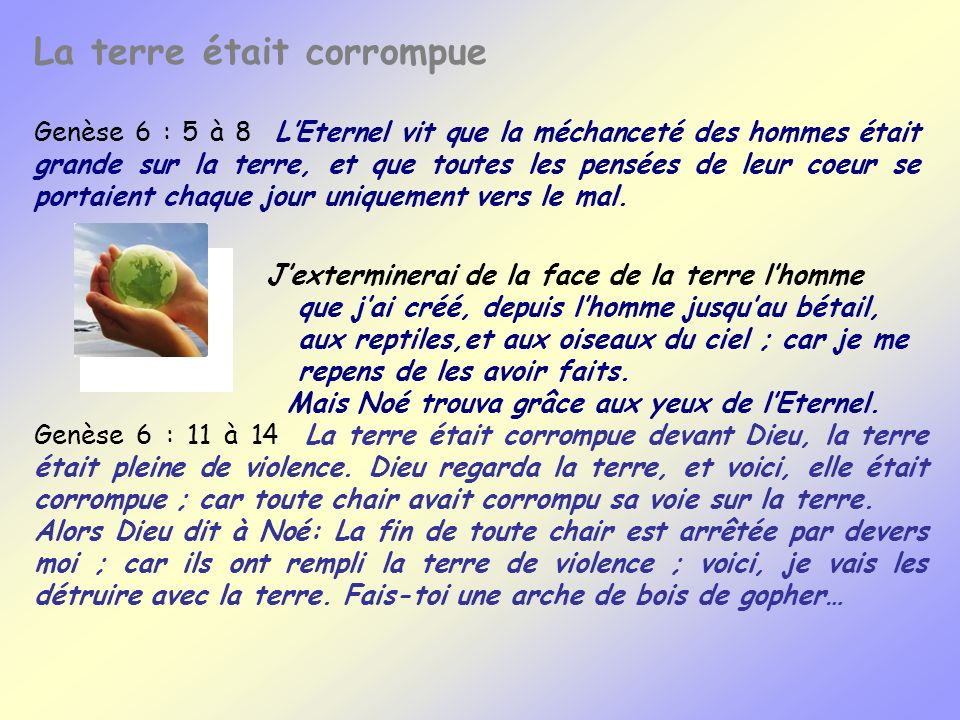 La terre était corrompue Genèse 6 : 5 à 8 LEternel vit que la méchanceté des hommes était grande sur la terre, et que toutes les pensées de leur coeur
