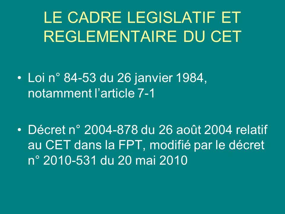 LE CADRE LEGISLATIF ET REGLEMENTAIRE DU CET Loi n° 84-53 du 26 janvier 1984, notamment larticle 7-1 Décret n° 2004-878 du 26 août 2004 relatif au CET