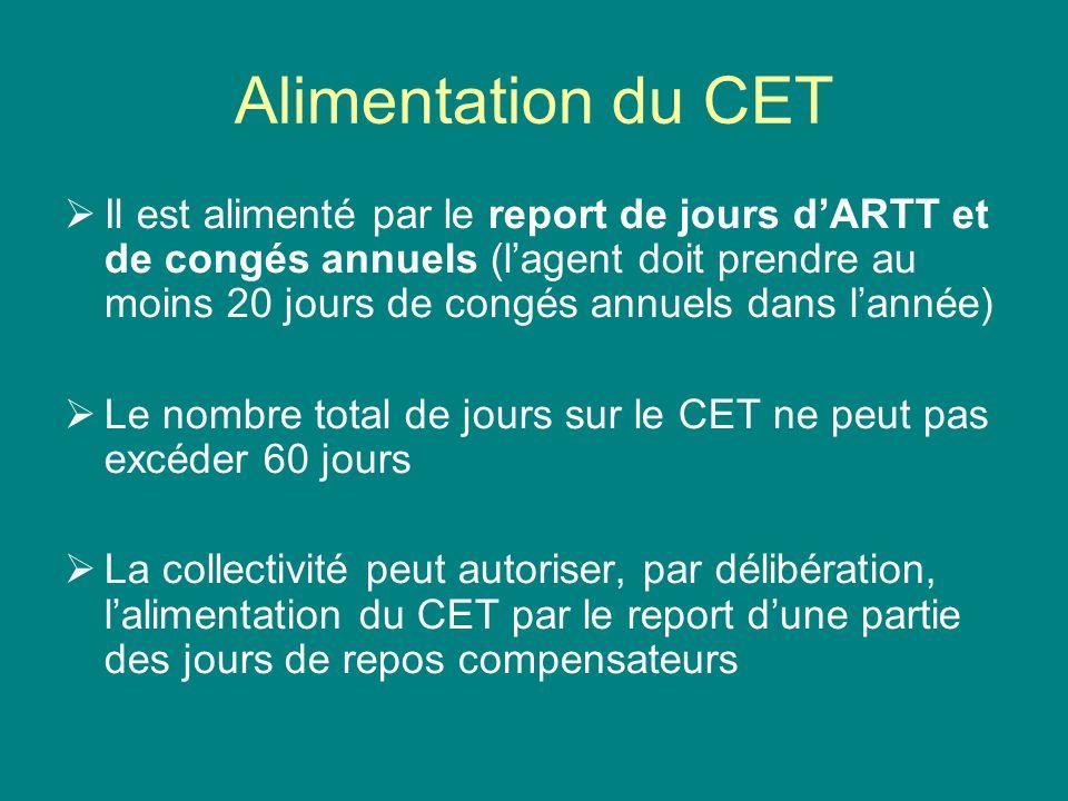 Alimentation du CET Il est alimenté par le report de jours dARTT et de congés annuels (lagent doit prendre au moins 20 jours de congés annuels dans la