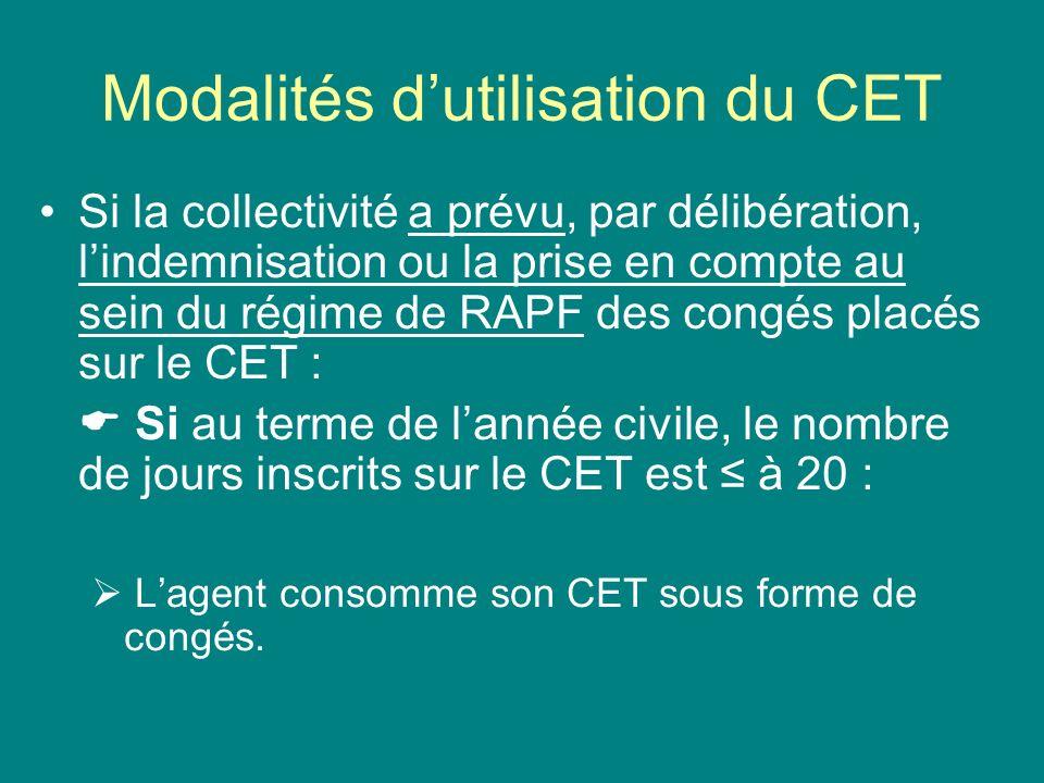 Modalités dutilisation du CET Si la collectivité a prévu, par délibération, lindemnisation ou la prise en compte au sein du régime de RAPF des congés placés sur le CET : Si au terme de lannée civile, le nombre de jours inscrits sur le CET est > 20 :