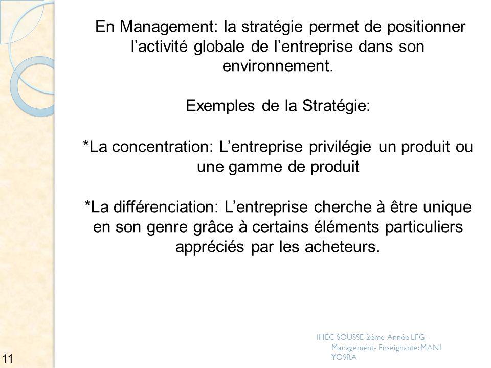 En Management: la stratégie permet de positionner lactivité globale de lentreprise dans son environnement. Exemples de la Stratégie: * La concentratio