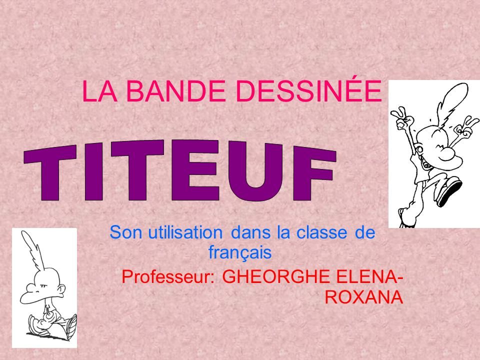 LA BANDE DESSINÉE Son utilisation dans la classe de français Professeur: GHEORGHE ELENA- ROXANA