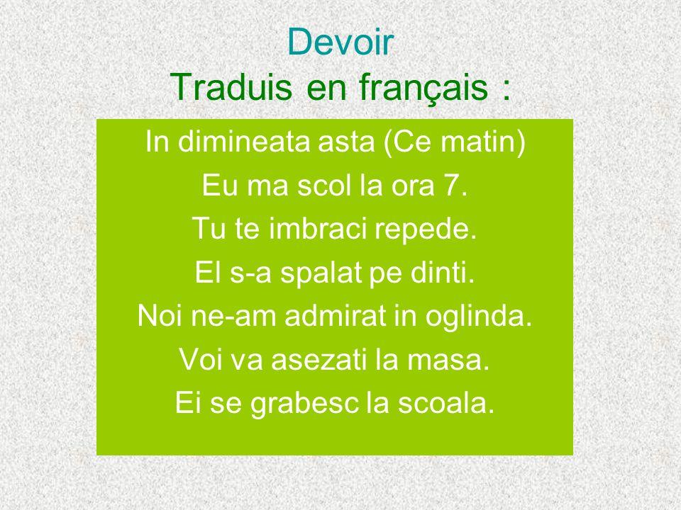 Devoir Traduis en français : In dimineata asta (Ce matin) Eu ma scol la ora 7. Tu te imbraci repede. El s-a spalat pe dinti. Noi ne-am admirat in ogli