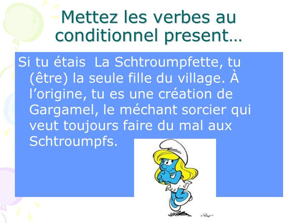 Mettez les verbes au conditionnel present… Si tu étais La Schtroumpfette, tu (être) la seule fille du village. À lorigine, tu es une création de Garga