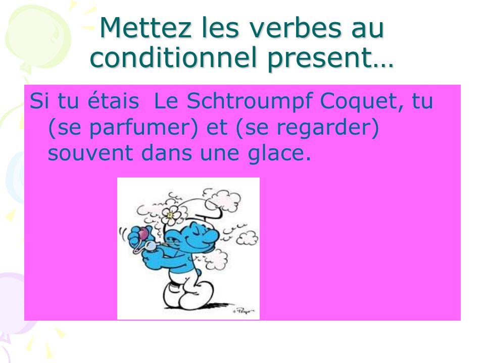 Mettez les verbes au conditionnel present… Si tu étais Le Schtroumpf Coquet, tu (se parfumer) et (se regarder) souvent dans une glace.